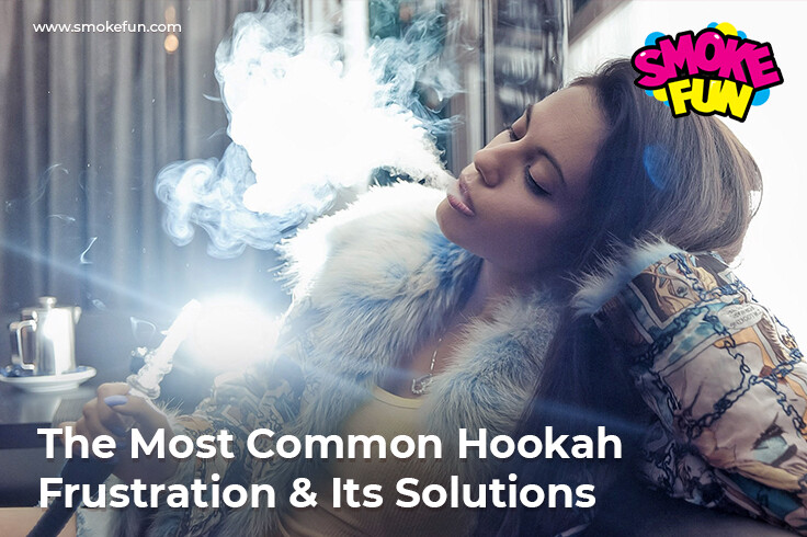 The Most Common Hookah Frustrations & Its Solutions